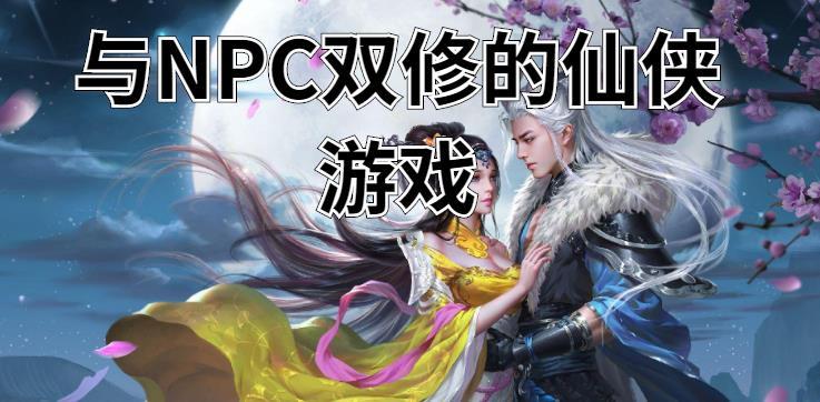 可以与NPC双修的仙侠游戏推荐