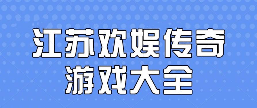 江苏欢娱传奇游戏大全