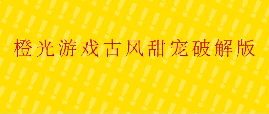 橙光游戏古风甜宠破解版