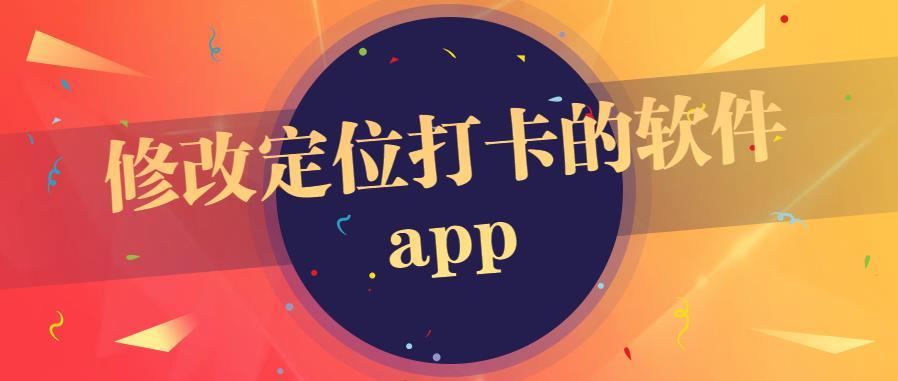修改定位打卡的软件app