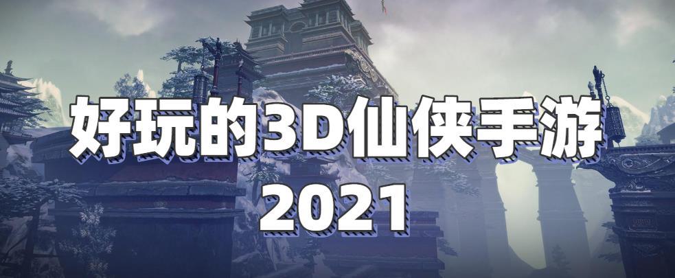 好玩的3D仙侠手游2021